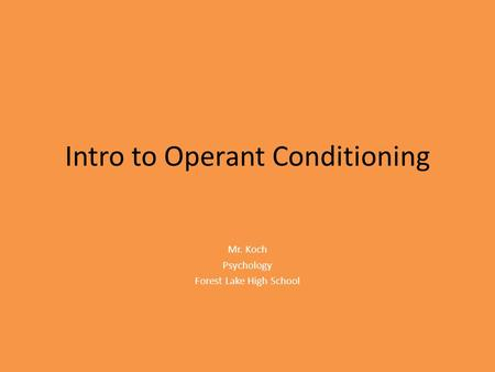 Intro to Operant Conditioning Mr. Koch Psychology Forest Lake High School.
