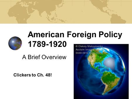 American Foreign Policy 1789-1920 A Brief Overview Clickers to Ch. 48!