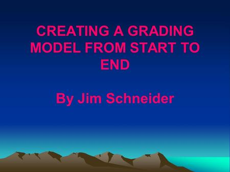 CREATING A GRADING MODEL FROM START TO END By Jim Schneider.