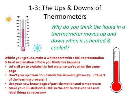 1-3: The Ups & Downs of Thermometers Why do you think the liquid in a thermometer moves up and down when it is heated & cooled? Within your groups, make.