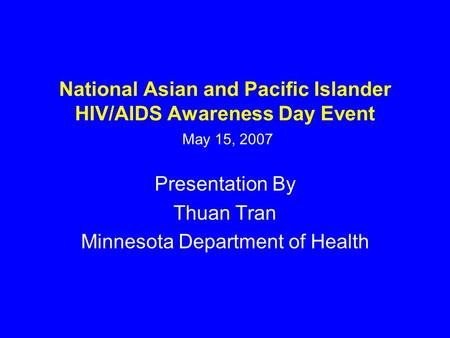 National Asian and Pacific Islander HIV/AIDS Awareness Day Event May 15, 2007 Presentation By Thuan Tran Minnesota Department of Health.
