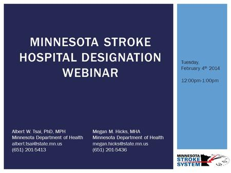 MINNESOTA STROKE HOSPITAL DESIGNATION WEBINAR Albert W. Tsai, PhD, MPH Minnesota Department of Health (651) 201-5413 Megan M. Hicks,