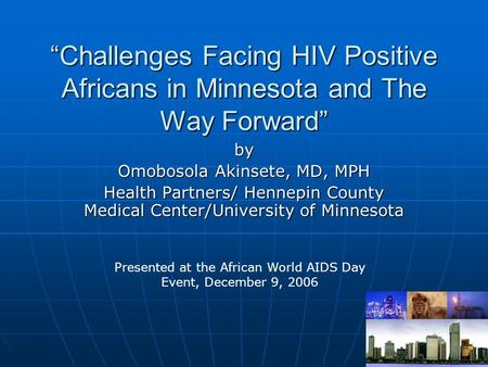 """Challenges Facing HIV Positive Africans in Minnesota and The Way Forward"" by Omobosola Akinsete, MD, MPH Health Partners/ Hennepin County Medical Center/University."