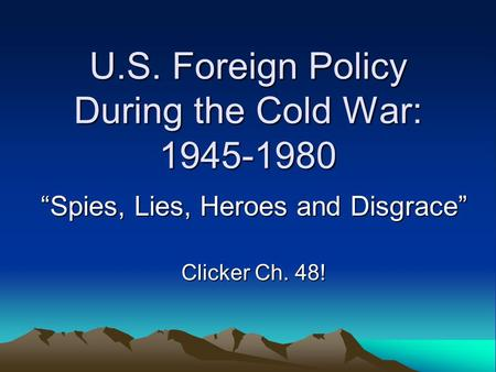"U.S. Foreign Policy During the Cold War: 1945-1980 ""Spies, Lies, Heroes and Disgrace"" Clicker Ch. 48!"
