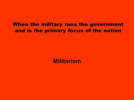 When the military runs the government and is the primary focus of the nation Militarism.