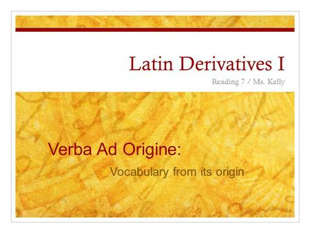 Latin Derivatives I Reading 7 / Ms. Kelly Verba Ad Origine: Vocabulary from its origin.