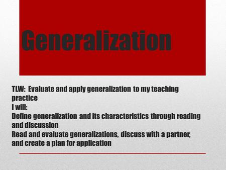 Generalization TLW: Evaluate and apply generalization to my teaching practice I will: Define generalization and its characteristics through reading and.