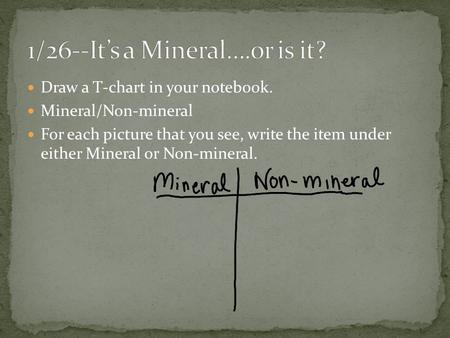 Draw a T-chart in your notebook. Mineral/Non-mineral For each picture that you see, write the item under either Mineral or Non-mineral.