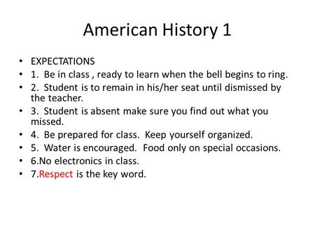 American History 1 EXPECTATIONS 1. Be in class, ready to learn when the bell begins to ring. 2. Student is to remain in his/her seat until dismissed by.