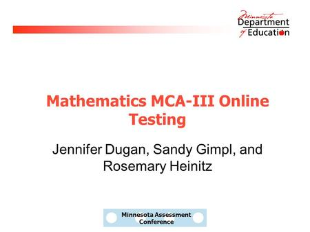 Minnesota Assessment Conference Mathematics MCA-III Online Testing Jennifer Dugan, Sandy Gimpl, and Rosemary Heinitz.
