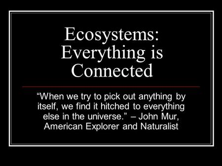 "Ecosystems: Everything is Connected ""When we try to pick out anything by itself, we find it hitched to everything else in the universe."" – John Mur, American."
