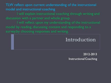 Introduction 2012-2013 Instructional Coaching TLW reflect upon current understanding of the instructional model and instructional coaching I will explain.