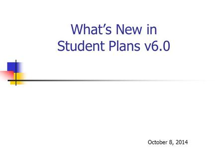 What's New in Student Plans v6.0 October 8, 2014.