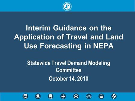 Interim Guidance on the Application of Travel and Land Use Forecasting in NEPA Statewide Travel Demand Modeling Committee October 14, 2010.