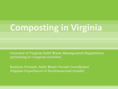 Overview of Virginia Solid Waste Management Regulations pertaining to Compost activities Kathryn Perszyk, Solid Waste Permit Coordinator Virginia Department.
