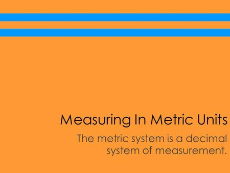 Measuring In Metric Units The metric system is a decimal system of measurement.