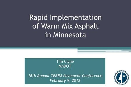 Rapid Implementation of Warm Mix Asphalt in Minnesota Tim Clyne MnDOT 16th Annual TERRA Pavement Conference February 9, 2012.