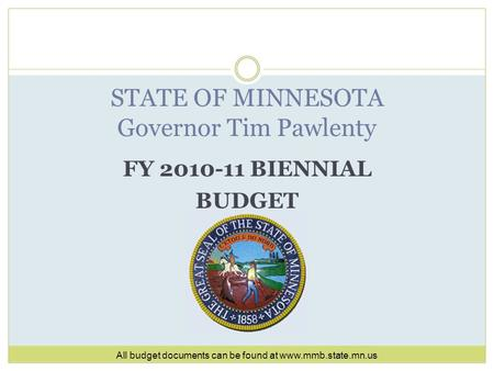 FY 2010-11 BIENNIAL BUDGET STATE OF MINNESOTA Governor Tim Pawlenty All budget documents can be found at www.mmb.state.mn.us.