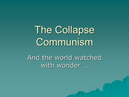 The Collapse Communism And the world watched with wonder …