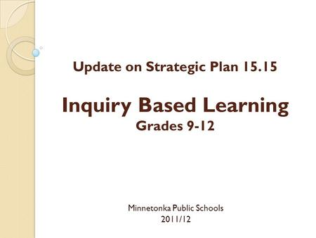 Update on Strategic Plan 15.15 Inquiry Based Learning Grades 9-12 Minnetonka Public Schools 2011/12.