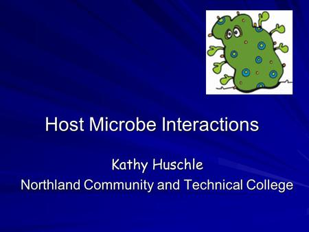 Host Microbe Interactions Kathy Huschle Northland Community and Technical College.