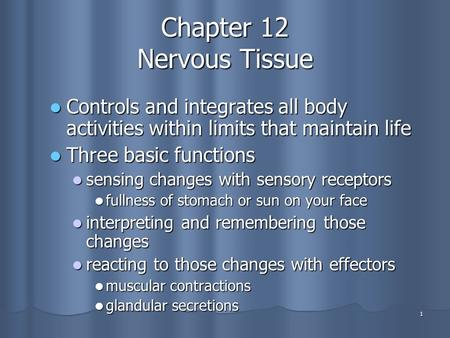 1 Chapter 12 Nervous Tissue Controls and integrates all body activities within limits that maintain life Controls and integrates all body activities within.