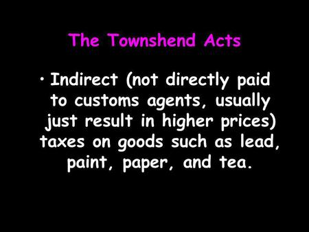 The Townshend Acts Indirect (not directly paid to customs agents, usually just result in higher prices) taxes on goods such as lead, paint, paper, and.