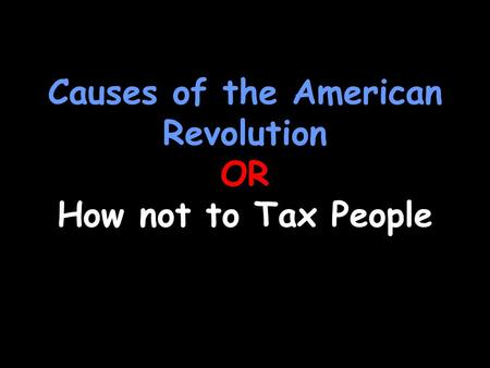 Causes of the American Revolution OR How not to Tax People.