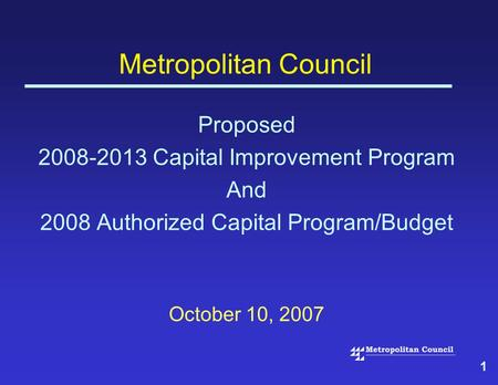 1 Metropolitan Council Proposed 2008-2013 Capital Improvement Program And 2008 Authorized Capital Program/Budget October 10, 2007.