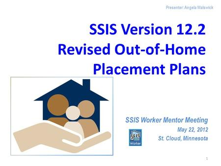 SSIS Version 12.2 Revised Out-of-Home Placement Plans SSIS Worker Mentor Meeting May 22, 2012 St. Cloud, Minnesota 1 Presenter: Angela Walswick.