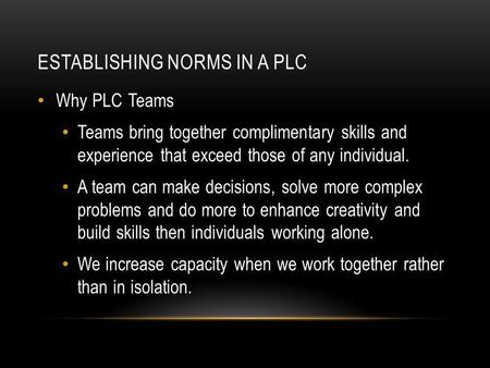 ESTABLISHING NORMS IN A PLC Why PLC Teams Teams bring together complimentary skills and experience that exceed those of any individual. A team can make.