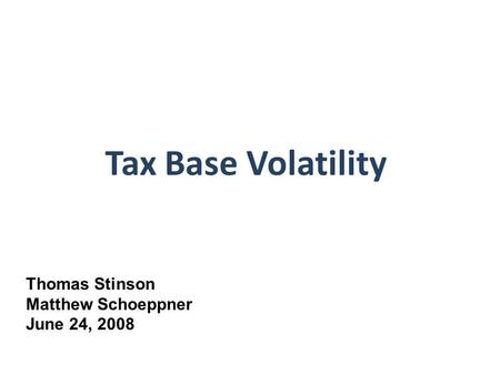 Tax Base Volatility Thomas Stinson Matthew Schoeppner June 24, 2008.