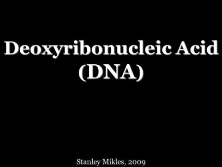 Deoxyribonucleic Acid ( DNA ) Stanley Mikles, 2009.