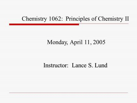 Chemistry 1062: Principles of Chemistry II Monday, April 11, 2005 Instructor: Lance S. Lund.