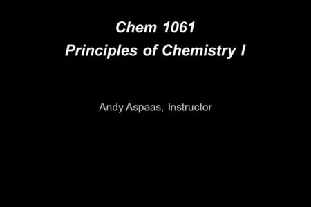 Chem 1061 Principles of Chemistry I Andy Aspaas, Instructor.