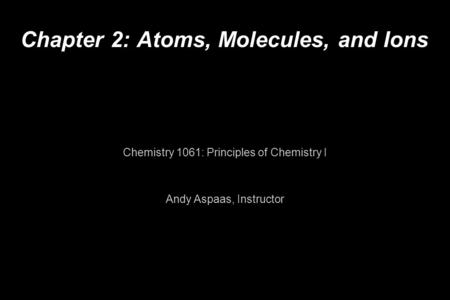 Chapter 2: Atoms, Molecules, and Ions Chemistry 1061: Principles of Chemistry I Andy Aspaas, Instructor.