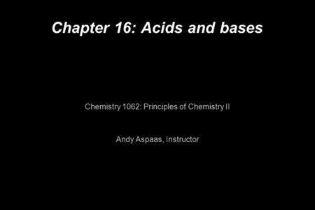 Chapter 16: Acids and bases Chemistry 1062: Principles of Chemistry II Andy Aspaas, Instructor.