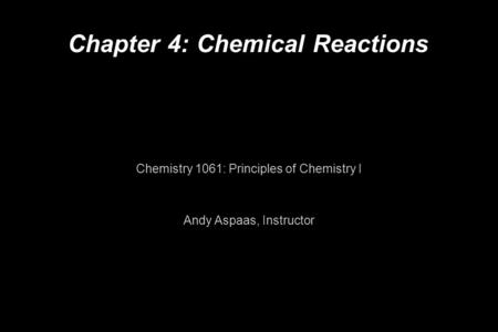Chapter 4: Chemical Reactions Chemistry 1061: Principles of Chemistry I Andy Aspaas, Instructor.