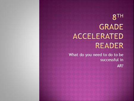 What do you need to do to be successful in AR?.  8.4.1.1. and 8.4.2.2-Comprehension-  8.4.4.4 Vocabulary  8.4.10.10 Read at grade level  8.4.10.10.