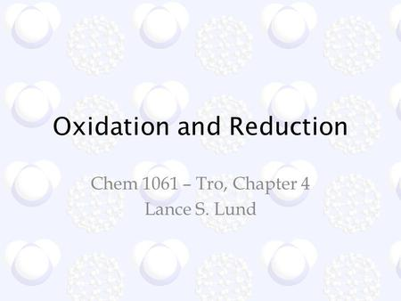 Oxidation and Reduction Chem 1061 – Tro, Chapter 4 Lance S. Lund.