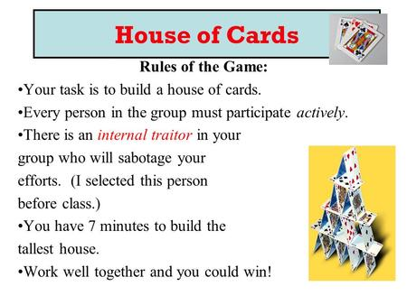 House of Cards Rules of the Game: Your task is to build a house of cards. Every person in the group must participate actively. There is an internal traitor.