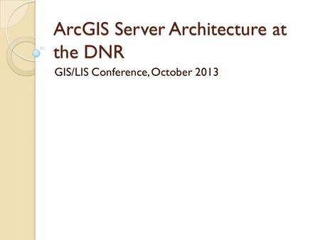 ArcGIS Server Architecture at the DNR GIS/LIS Conference, October 2013.