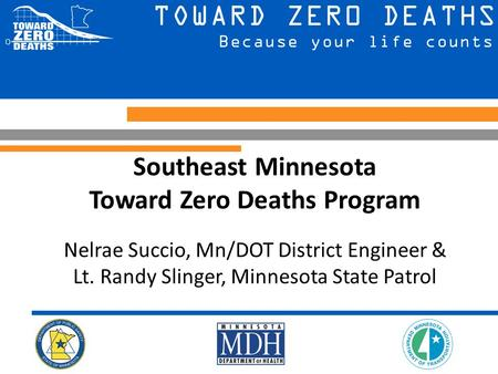 Southeast Minnesota Toward Zero Deaths Program Nelrae Succio, Mn/DOT District Engineer & Lt. Randy Slinger, Minnesota State Patrol.
