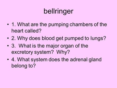 Bellringer 1. What are the pumping chambers of the heart called? 2. Why does blood get pumped to lungs? 3. What is the major organ of the excretory system?