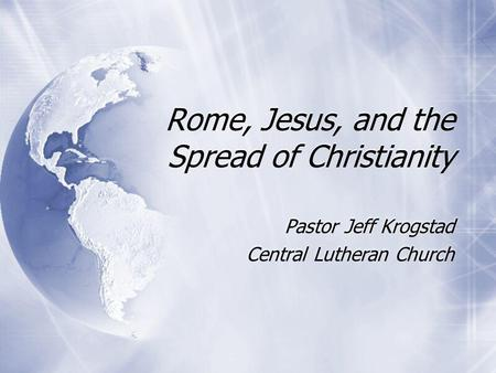 Rome, Jesus, and the Spread of Christianity Pastor Jeff Krogstad Central Lutheran Church Pastor Jeff Krogstad Central Lutheran Church.