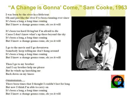 """A Change is Gonna' Come,"" Sam Cooke, 1963 I was born by the river in a little tent Oh and just like the river I've been running ever since It's been a."