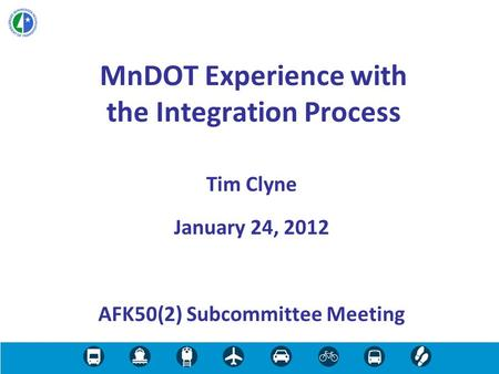 MnDOT Experience with the Integration Process Tim Clyne January 24, 2012 AFK50(2) Subcommittee Meeting.