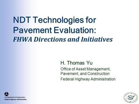 NDT Technologies for Pavement Evaluation: FHWA Directions and Initiatives H. Thomas Yu Office of Asset Management, Pavement, and Construction Federal Highway.