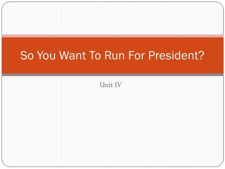 Unit IV So You Want To Run For President?. Step 1: Making the Decision Make sure you have a chance to win Losing can be harmful to future political endeavors.