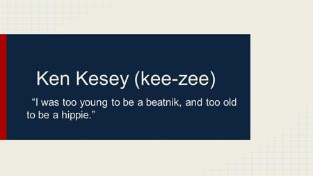 "Ken Kesey (kee-zee) ""I was too young to be a beatnik, and too old to be a hippie."""